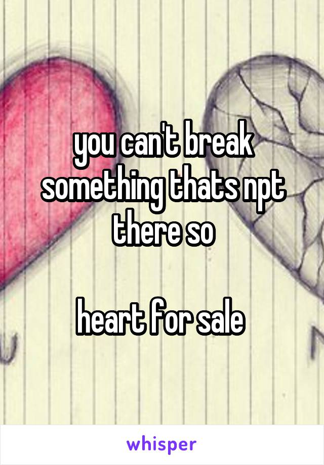you can't break something thats npt there so  heart for sale