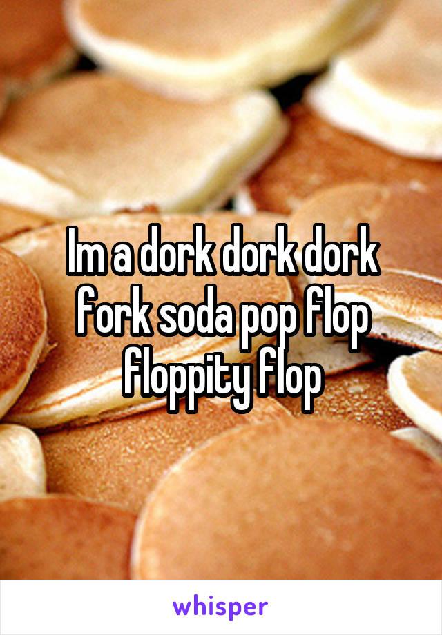 Im a dork dork dork fork soda pop flop floppity flop