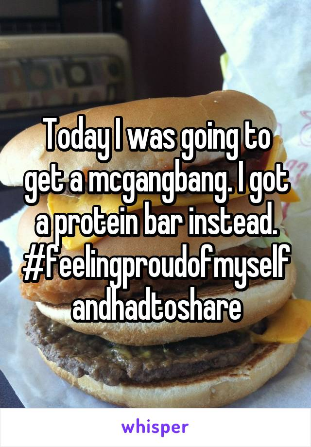 Today I was going to get a mcgangbang. I got a protein bar instead. #feelingproudofmyselfandhadtoshare