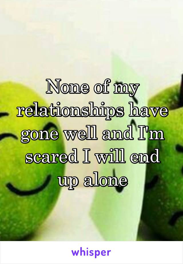 None of my relationships have gone well and I'm scared I will end up alone