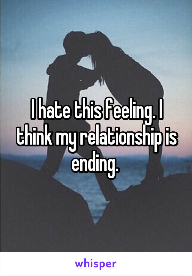 I hate this feeling. I think my relationship is ending.