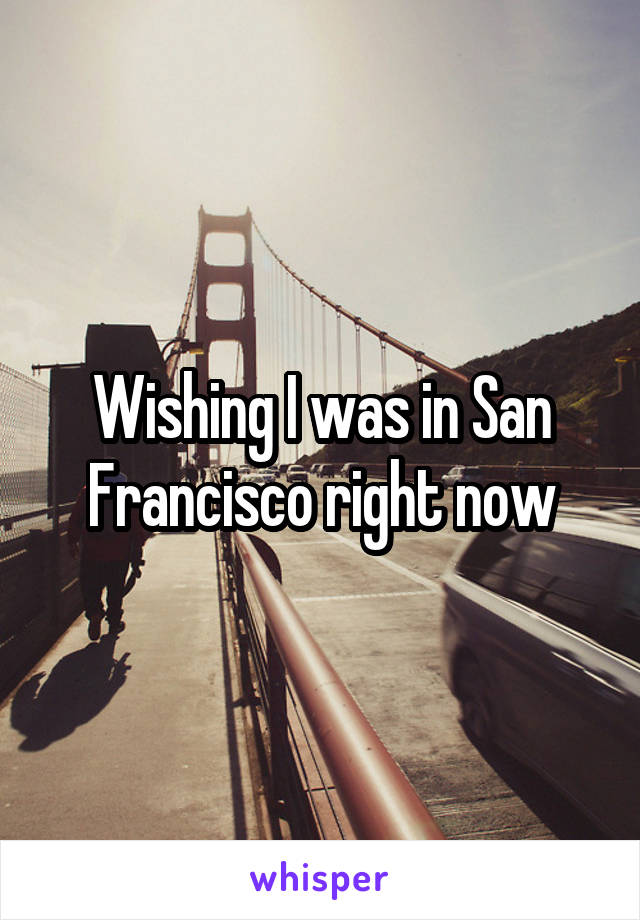 Wishing I was in San Francisco right now