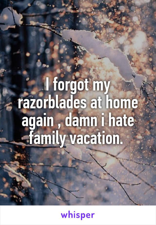I forgot my razorblades at home again , damn i hate family vacation.