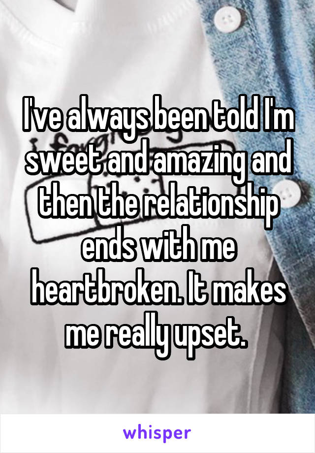 I've always been told I'm sweet and amazing and then the relationship ends with me heartbroken. It makes me really upset.