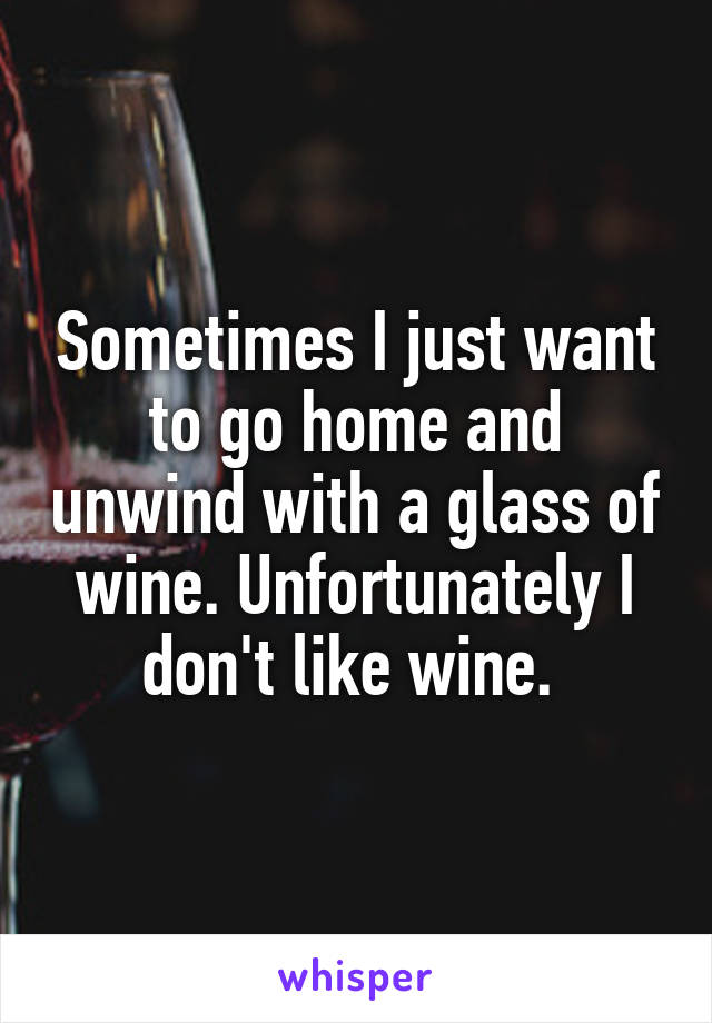 Sometimes I just want to go home and unwind with a glass of wine. Unfortunately I don't like wine.