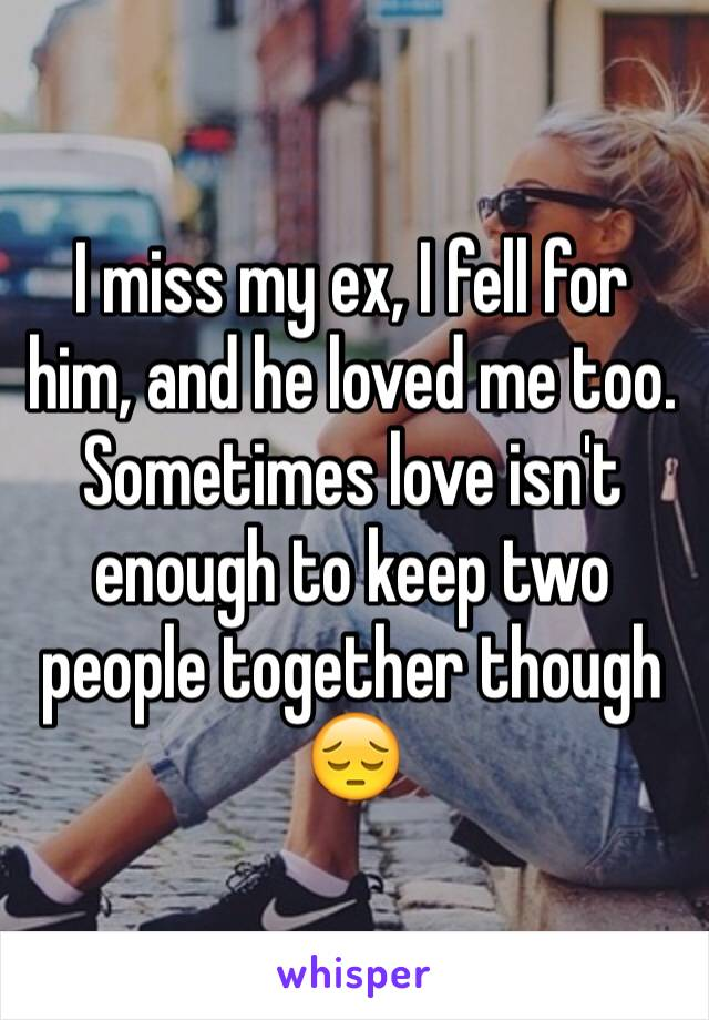 I miss my ex, I fell for him, and he loved me too. Sometimes love isn't enough to keep two people together though 😔