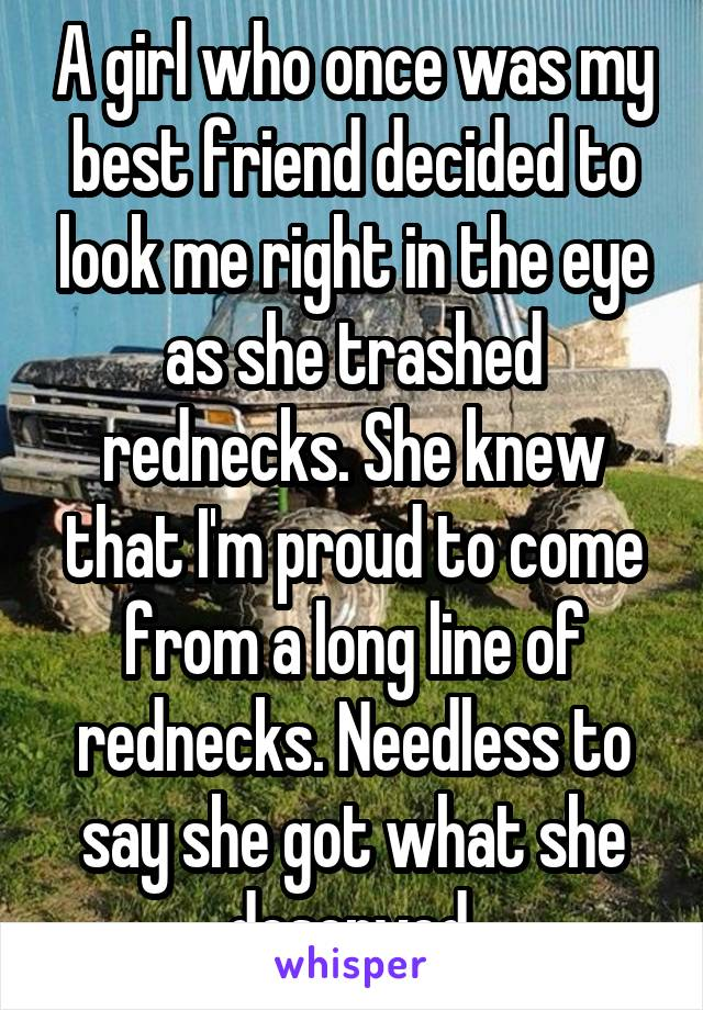 A girl who once was my best friend decided to look me right in the eye as she trashed rednecks. She knew that I'm proud to come from a long line of rednecks. Needless to say she got what she deserved.