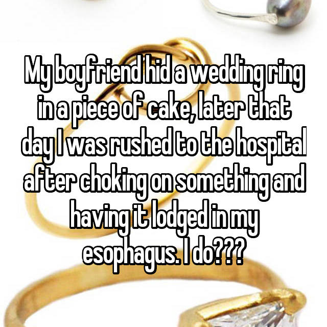 My boyfriend hid a wedding ring in a piece of cake, later that day I was rushed to the hospital after choking on something and having it lodged in my esophagus. I do???