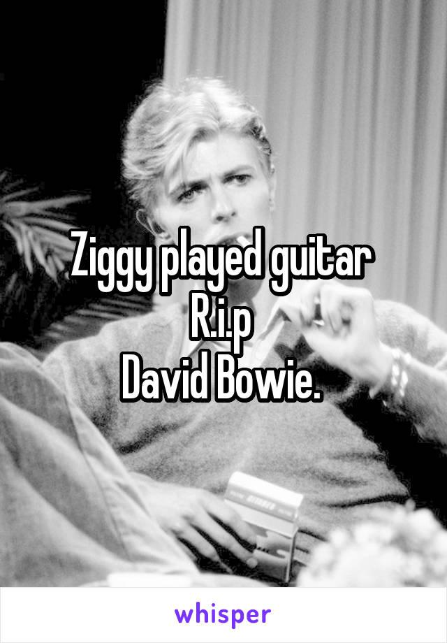 Ziggy played guitar  R.i.p  David Bowie.