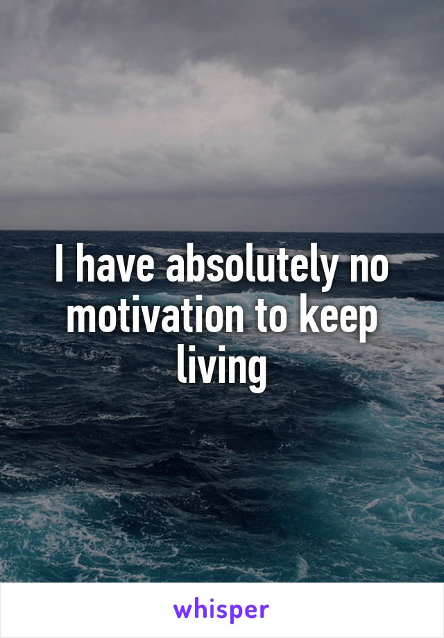 I have absolutely no motivation to keep living