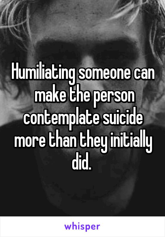 Humiliating someone can  make the person contemplate suicide more than they initially did.