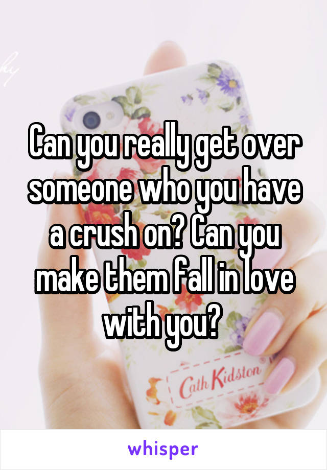Can you really get over someone who you have a crush on? Can you make them fall in love with you?
