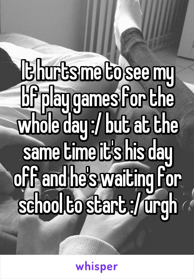 It hurts me to see my bf play games for the whole day :/ but at the same time it's his day off and he's waiting for school to start :/ urgh