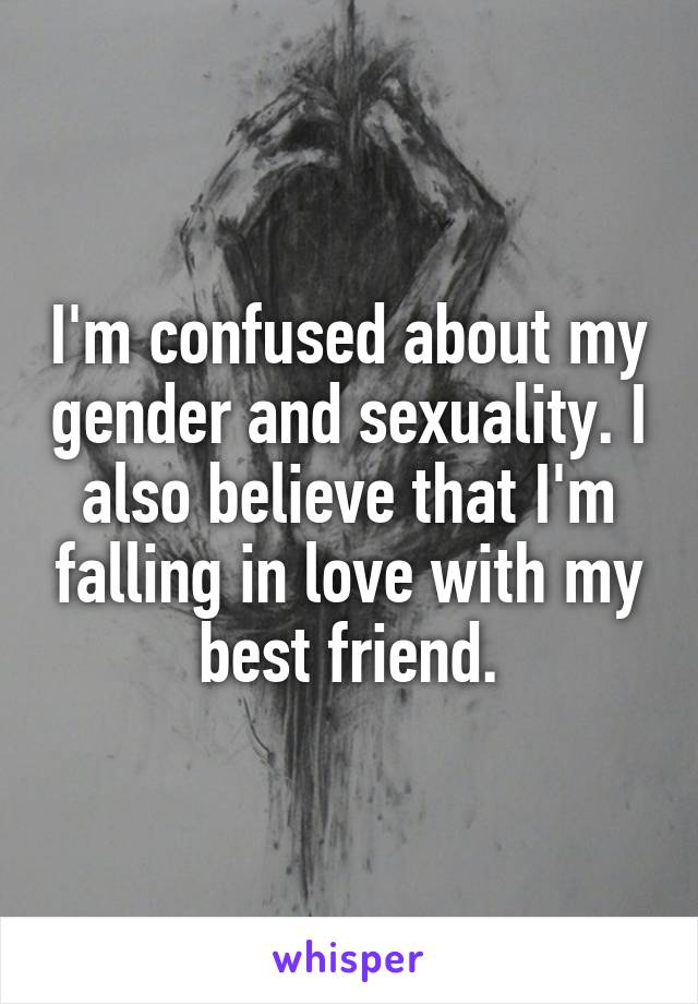 I'm confused about my gender and sexuality. I also believe that I'm falling in love with my best friend.