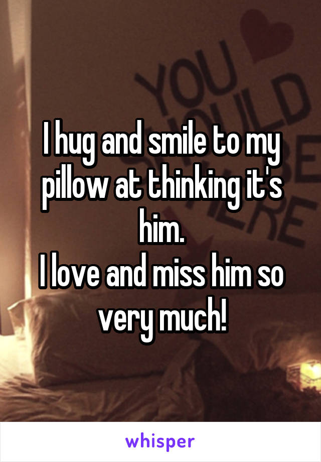 I hug and smile to my pillow at thinking it's him. I love and miss him so very much!
