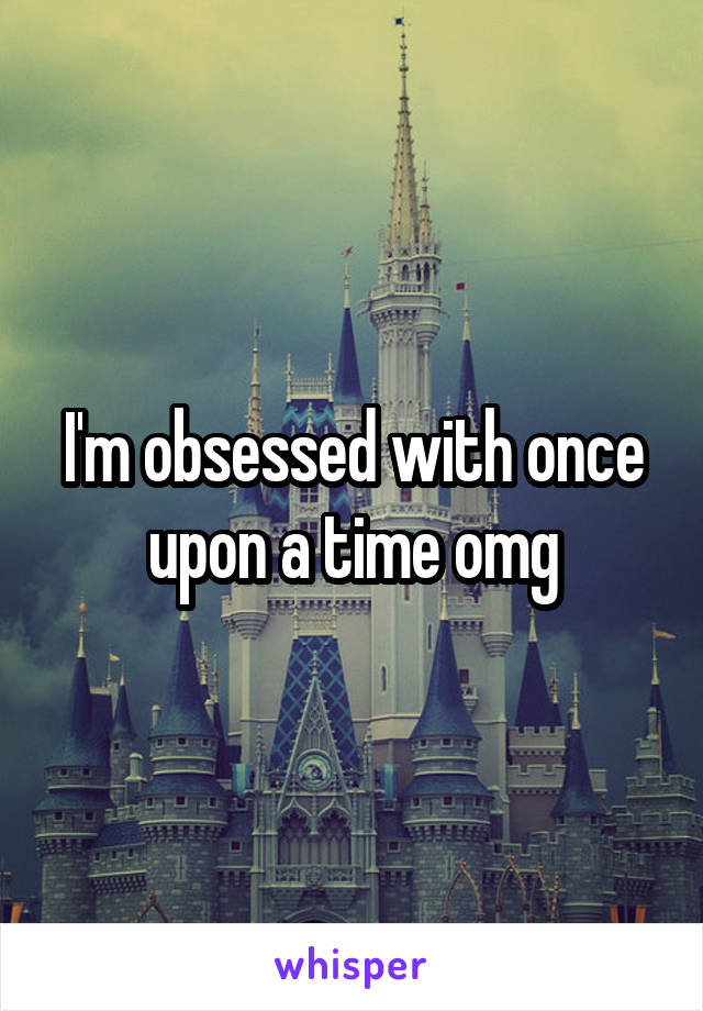 I'm obsessed with once upon a time omg