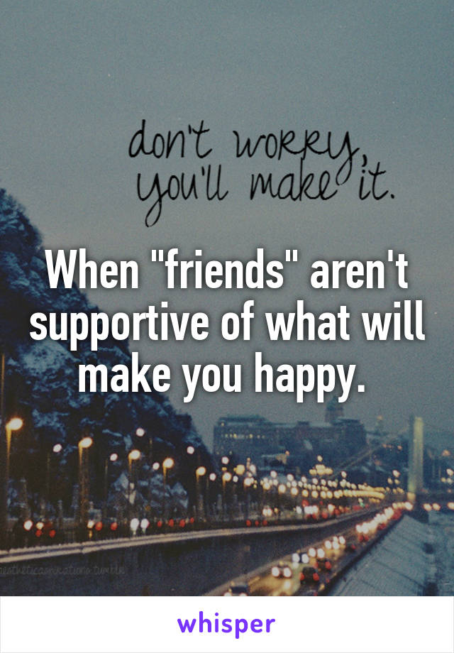 """When """"friends"""" aren't supportive of what will make you happy."""
