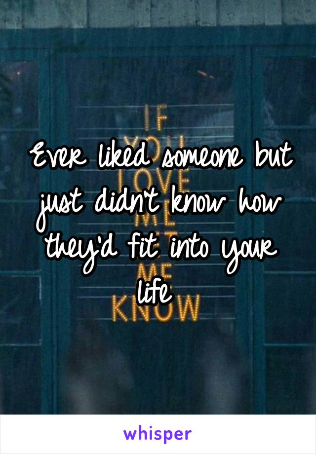 Ever liked someone but just didn't know how they'd fit into your life