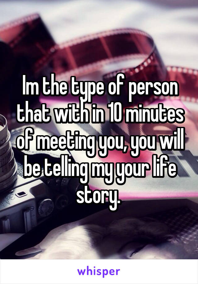 Im the type of person that with in 10 minutes of meeting you, you will be telling my your life story.