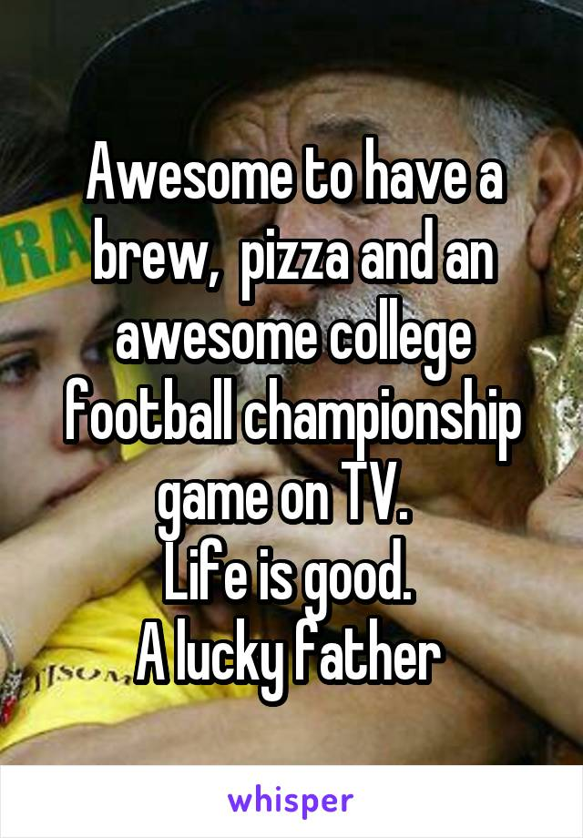 Awesome to have a brew,  pizza and an awesome college football championship game on TV.   Life is good.  A lucky father