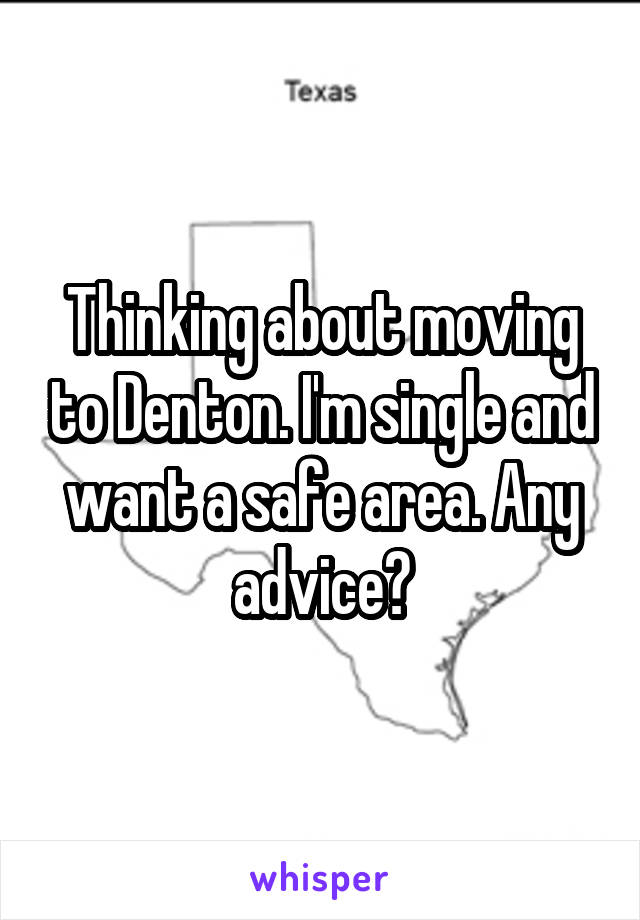 Thinking about moving to Denton. I'm single and want a safe area. Any advice?