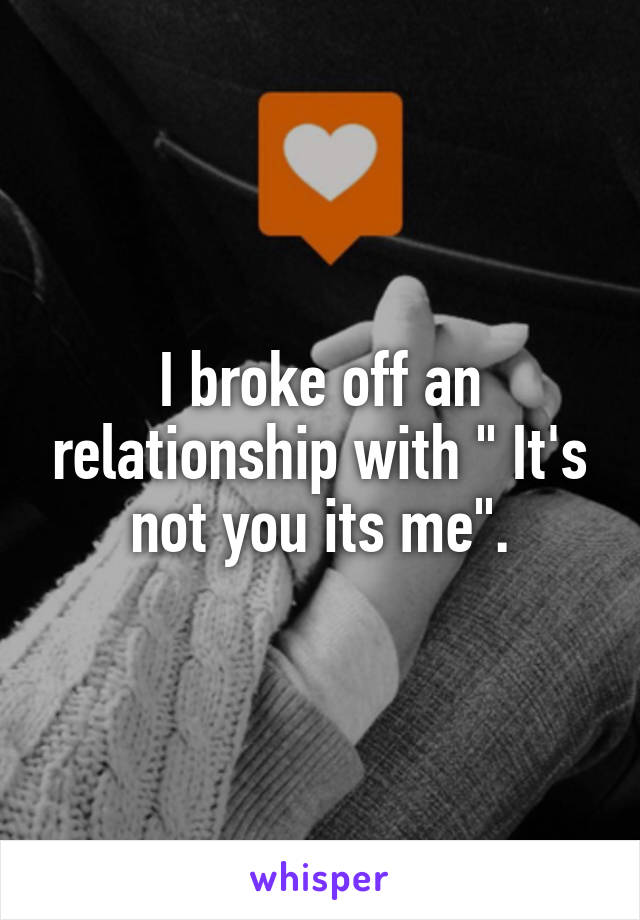 "I broke off an relationship with "" It's not you its me""."