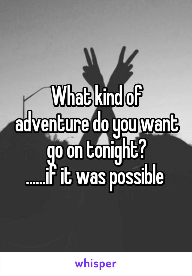 What kind of adventure do you want go on tonight? ......if it was possible