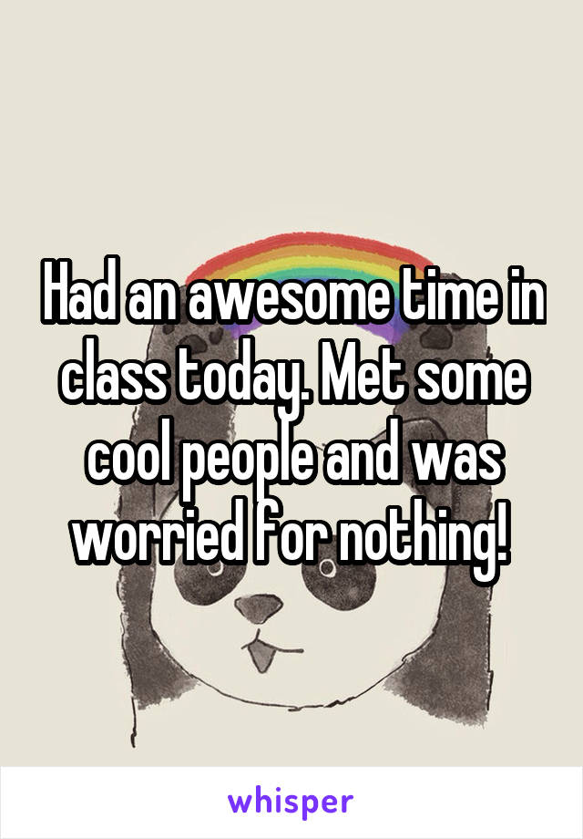 Had an awesome time in class today. Met some cool people and was worried for nothing!