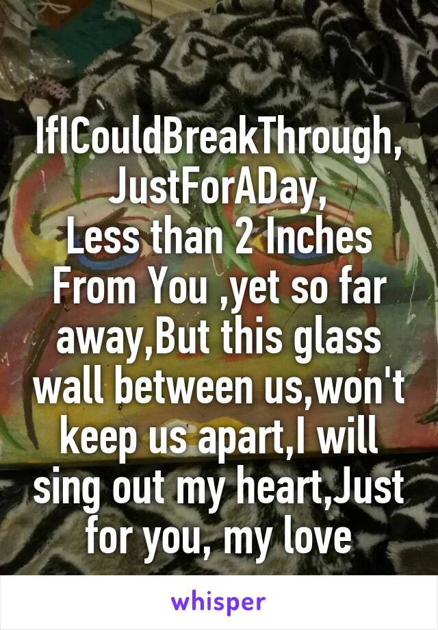 IfICouldBreakThrough, JustForADay, Less than 2 Inches From You ,yet so far away,But this glass wall between us,won't keep us apart,I will sing out my heart,Just for you, my love