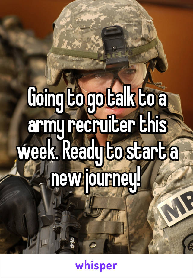 Going to go talk to a army recruiter this week. Ready to start a new journey!