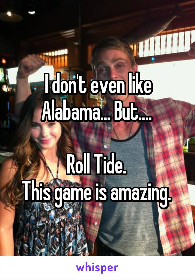 I don't even like Alabama... But....   Roll Tide.  This game is amazing.
