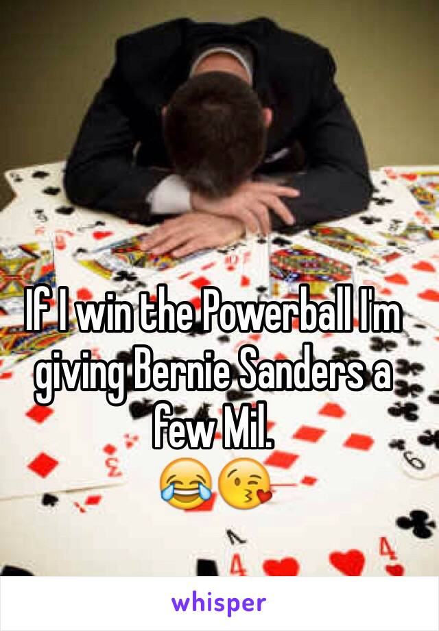 If I win the Powerball I'm giving Bernie Sanders a few Mil. 😂😘
