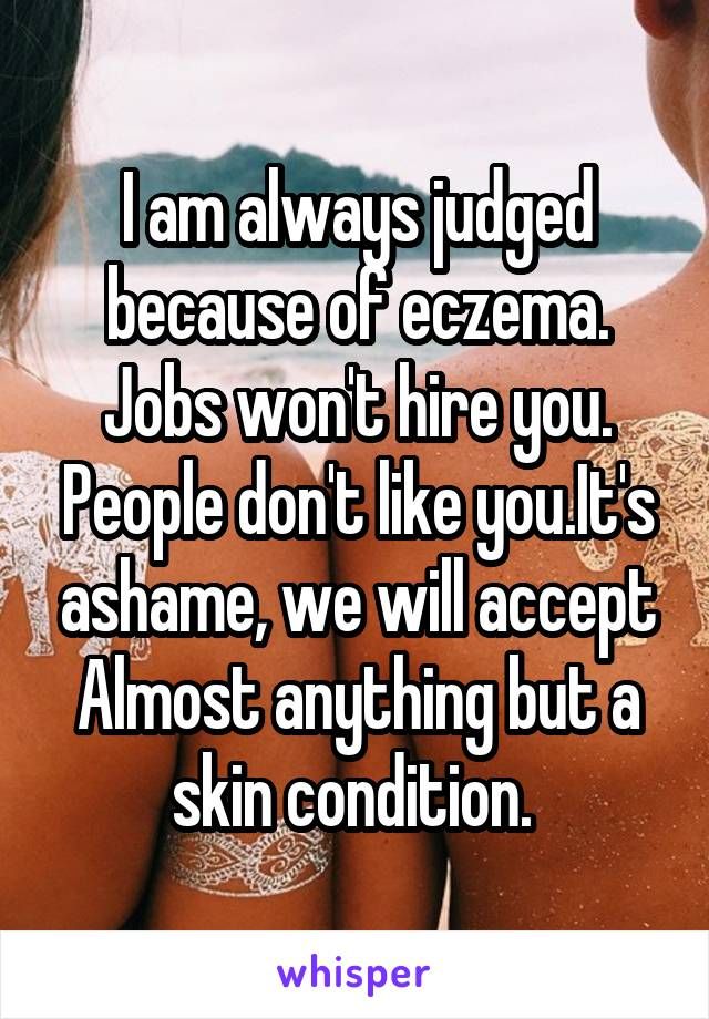 I am always judged because of eczema. Jobs won't hire you. People don't like you.It's ashame, we will accept Almost anything but a skin condition.