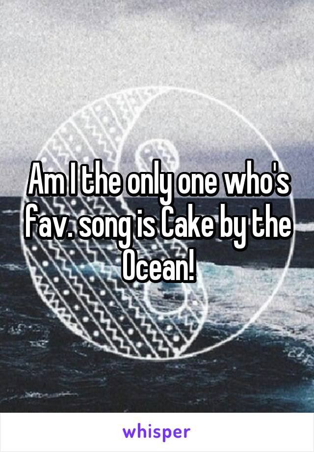 Am I the only one who's fav. song is Cake by the Ocean!