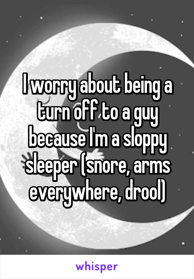 I worry about being a turn off to a guy because I'm a sloppy sleeper (snore, arms everywhere, drool)