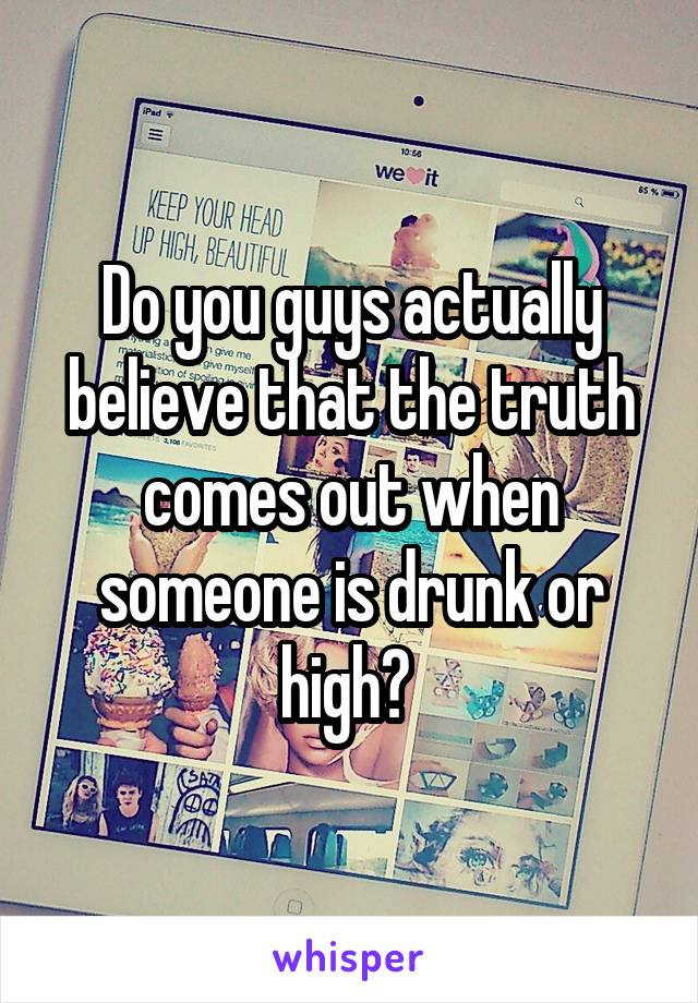 Do you guys actually believe that the truth comes out when someone is drunk or high?