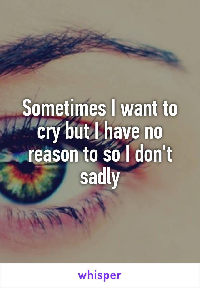 Sometimes I want to cry but I have no reason to so I don't sadly