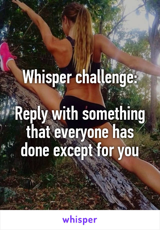 Whisper challenge:  Reply with something that everyone has done except for you