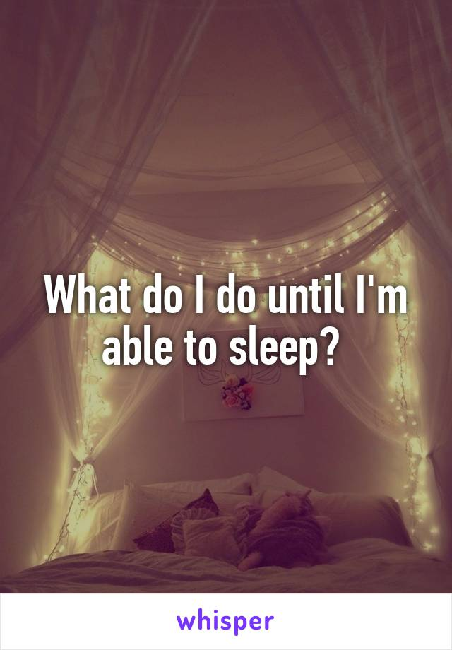 What do I do until I'm able to sleep?
