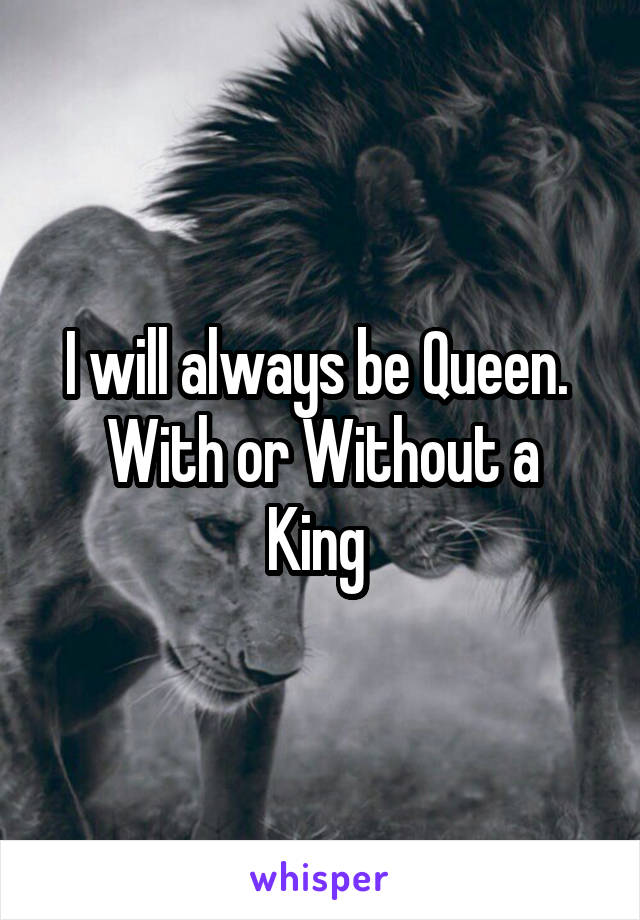I will always be Queen.  With or Without a King