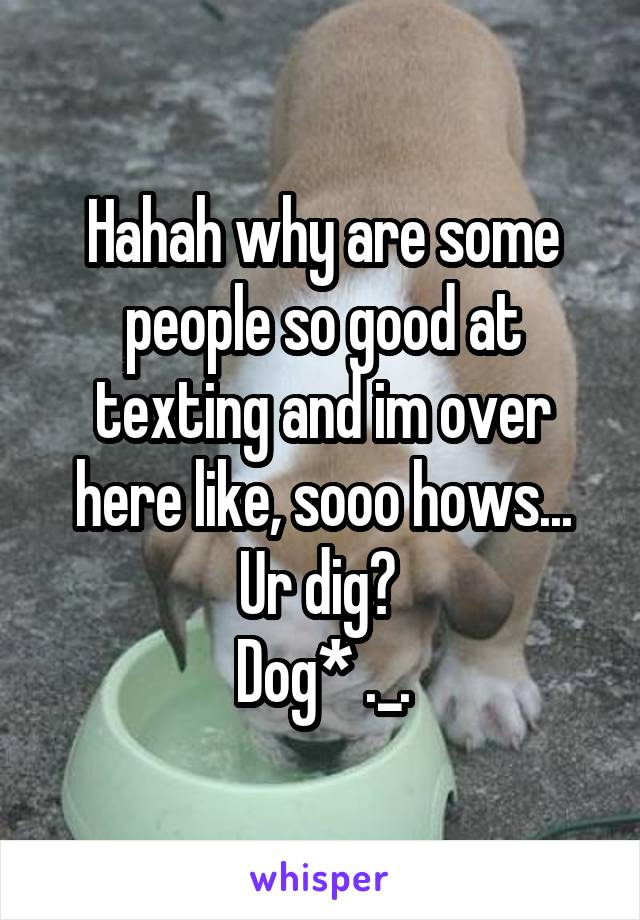 Hahah why are some people so good at texting and im over here like, sooo hows... Ur dig?  Dog* ._.