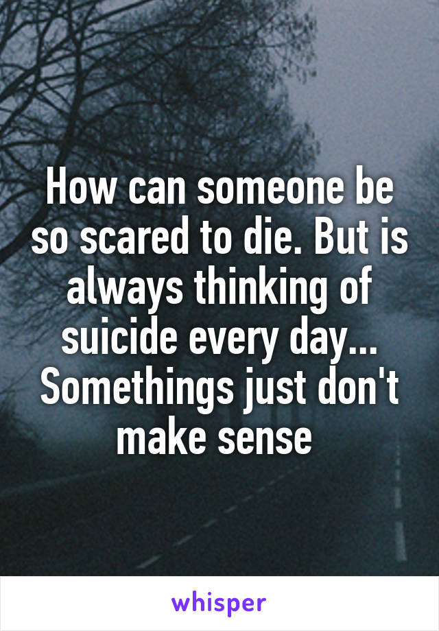 How can someone be so scared to die. But is always thinking of suicide every day... Somethings just don't make sense