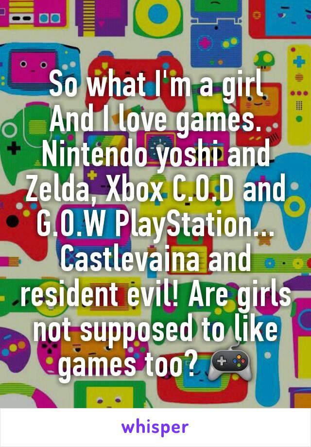 So what I'm a girl And I love games. Nintendo yoshi and Zelda, Xbox C.O.D and G.O.W PlayStation... Castlevaina and resident evil! Are girls not supposed to like games too? 🎮