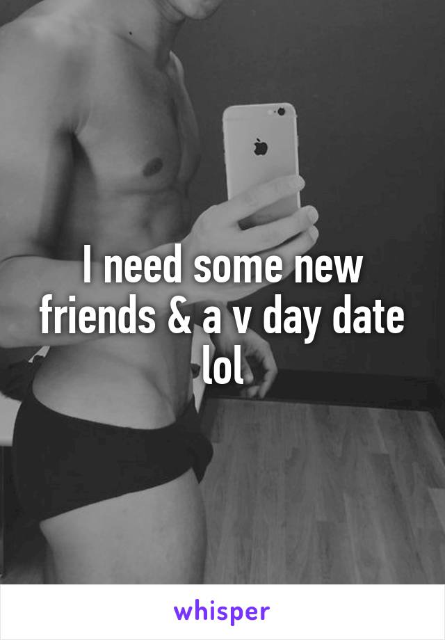 I need some new friends & a v day date lol