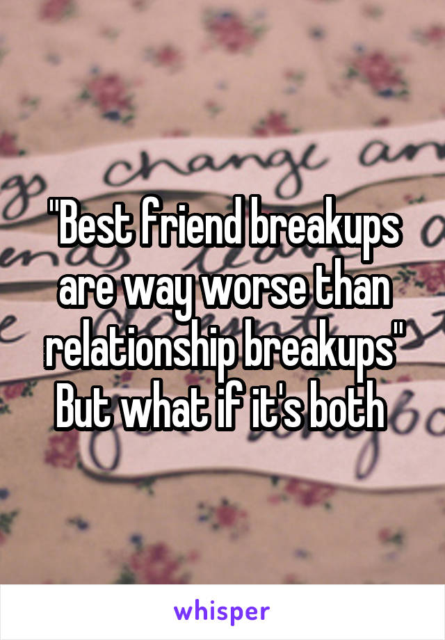 """""""Best friend breakups are way worse than relationship breakups"""" But what if it's both"""