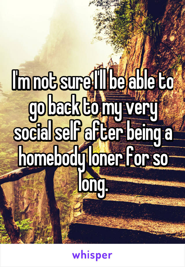 I'm not sure I'll be able to go back to my very social self after being a homebody loner for so long.