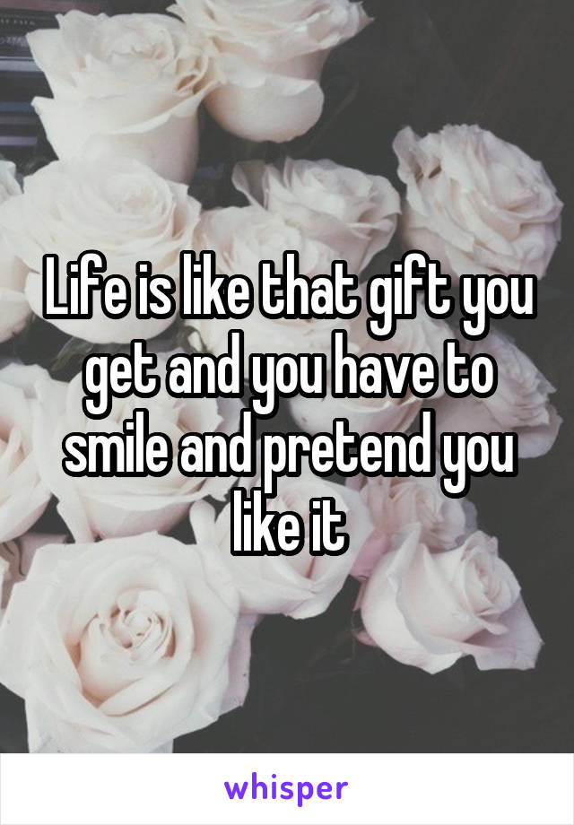 Life is like that gift you get and you have to smile and pretend you like it