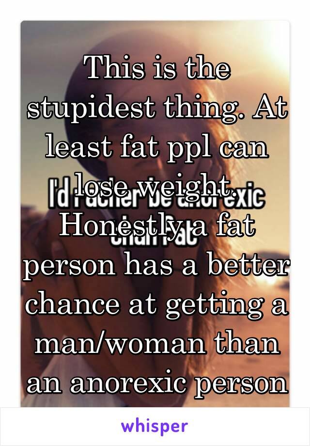 This is the stupidest thing. At least fat ppl can lose weight. Honestly a fat person has a better chance at getting a man/woman than an anorexic person