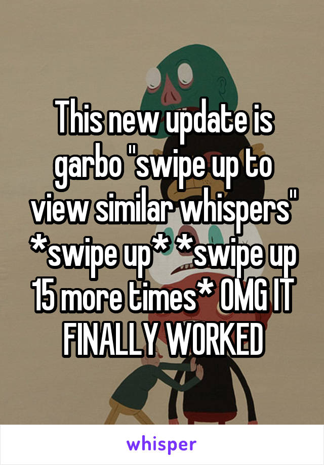 "This new update is garbo ""swipe up to view similar whispers"" *swipe up* *swipe up 15 more times* OMG IT FINALLY WORKED"