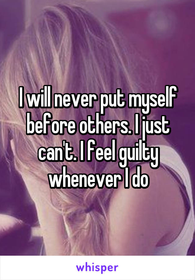 I will never put myself before others. I just can't. I feel guilty whenever I do